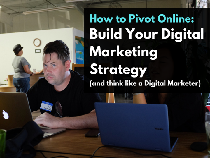 How to Pivot Online: Build Your Digital Marketing Strategy (...and think like a Digital Marketer)