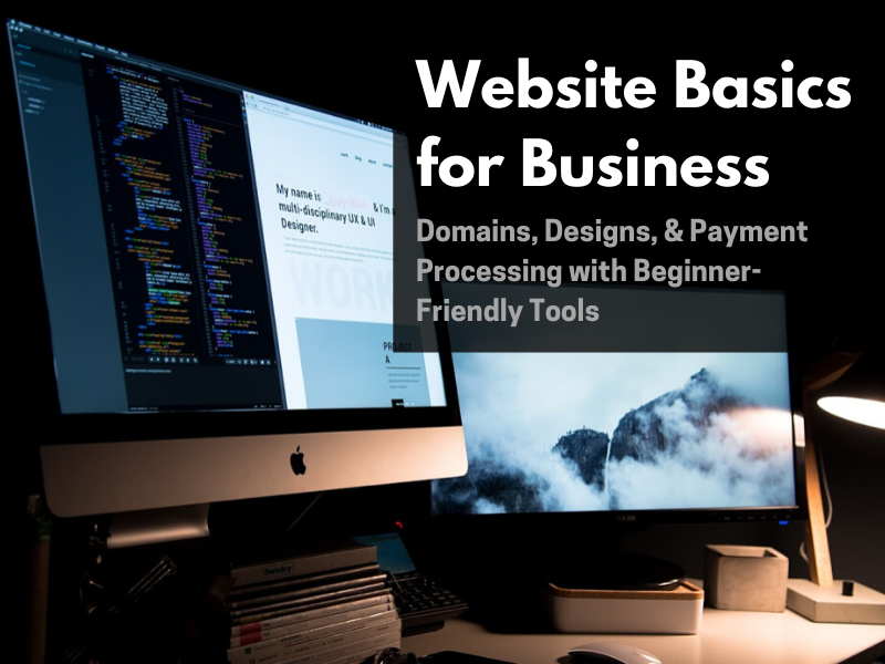 Websites Basics for Business:  Domains, Designs, & Payment Processing  with Beginner-Friendly Tools